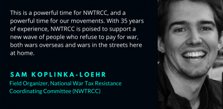 "photo of Sam smiling with text ""This is a powerful time for NWTRCC, and a powerful time for our movements. With 35 years of experience, NWTRCC is poised to support a new wave of people who refuse to pay for war, both wars overseas and wars in the streets here at home - Sam Koplinka-Loehr, Field Organizer, National War Tax Resistance Coordinating Committee (NWTRCC)"""