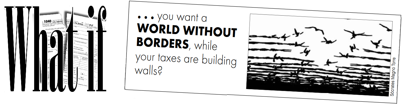 What if ...you want a WORLD WITHOUT BORDERS, while your taxes are building walls? [with illustration of barbed wire turning into birds in flight]