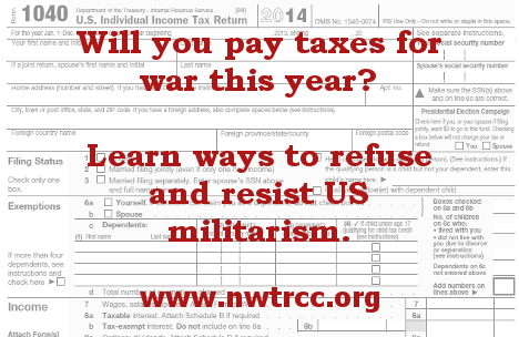 red type over a 1040 form: Will you pay taxes for war this year? Learn ways to refuse and resist US militarism. www.nwtrcc.org