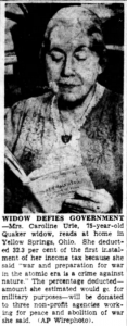 "Widow Defies Government. Yellow Springs, Ohio, March 14 [1949] — Mrs. Caroline Urie, 75-year-old widow, deducted 32.3 per cent of the first installment of her income tax because she said ""war and preparation for war in the atomic era is a crime against nature."" The percentage deducted — the amount she estimated would go for military purposes — will be donated to three non-profit agencies working for peace and abolition of war, she said."