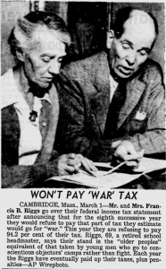 "Won't Pay ""War"" Tax: [Cambridge, Mass., March 1] — Mr. and Mrs. Francis B. Riggs go over their federal income tax statement after announcing that for the eighth successive year they would refuse to pay that part of tax they estimate would go for ""war."" This year they are refusing to pay 94.2 per cent of their tax. Riggs, 69, a retired school headmaster, says their stand is the ""older peoples"" equivalent of that taken by young men who go to conscientious objectors' camps rather than fight. Each year the Riggs have eventually paid up their taxes, plus penalties."