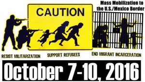 "Text: ""Mass Mobilization at the U.S./Mexico Border - Resist Militarization - Support Refugees - End Migrant Incarceration - October 7-10, 2016"""