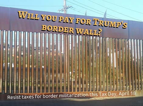 """an image of the rusty brown border fence in Nogales, with the words """"Will you pay for Trump's border wall?"""" superimposed on the top of the fence, and """"Resist taxes for border militarization this Tax Day, April 18"""" superimposed on the bottom of the fence"""