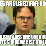 "image of Dwight Schrute from the Office with overlaid text: ""Taxes are used for good? False: Taxes are used for white supremacist violence"""
