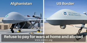 "picture of two unmanned drones sitting on the tarmac, one headlined ""Afghanistan"" and one headlined ""US Border"" (with US Customs and Border Protection printed on the side of the drone). Text at the bottom: Refuse to pay for wars at home and abroad - www.nwtrcc.org"