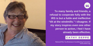 "on left: image of Cathy Deppe; on right, quote: ""To many family and friends, a refusal to cooperate fully with the IRS is but a futile and ineffective 'tilt at the windmills.' I disagree. If my story inspires even one other person to action, I feel I have already been effective."" - Cathy Deppe. National War Tax Resistance Coordinating Committee, www.nwtrcc.org"