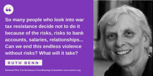 "on left, quote: So many people who look into war tax resistance decide not to do it because of the risks, risk to bank accounts, salaries, relationships... Can we end this endless violence without risks? What will it take?"" - Ruth Benn. National War Tax Resistance Coordinating Committee, www.nwtrcc.org. on right: image of Ruth Benn."
