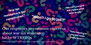 "image of a pile of multicolored question marks, with text superimposed: ""War tax resistance is too complicated."" ""Won't I go to jail?"" ""We can't just pick and choose what taxes to pay."" ""Does refusing to pay war taxes really work?"" Our responses to common concerns about war tax resistance: bit.ly/WTRFAQs National War Tax Resistance Coordinating Committee"