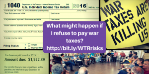 "images of tax forms, a sign reading ""War Taxes Are Killing Us"", and a group of people sitting in a circle, with text in the middle: ""What might happen if I refuse to pay war taxes? http://bit.ly/WTRrisks"""