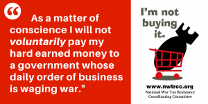 "left: quote - ""As a matter of conscience, I will not voluntarily pay my hard-earned money to a government whose daily order of business is waging war."" on right: image of bomb in shopping cart, with text: ""I'm not buying it. www.nwtrcc.org National War Tax Resistance Coordinating Committee"""