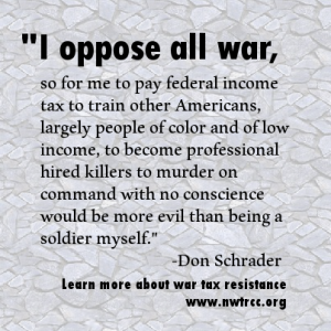 "text: ""I oppose all war, so for me to pay federal income tax to train other Americans, largely people of color and of low income, to become professional hired killers to murder on command with no conscience would be more evil than being a soldier myself."" - Don Schrader. Learn more about war tax resistance, www.nwtrcc.org"""