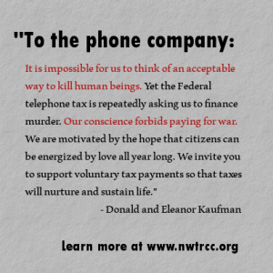 "text: ""To the phone company: It is impossible for us to think of an acceptable way to kill human beings. Yet the Federal telephone tax is repeatedly asking us to finance murder. Our conscience forbids paying for war. We are motivated by the hope that citizens can be energized by love all year long. We invite you to support voluntary tax payments so that taxes will nurture and sustain life."" - Donald and Eleanor Kaufman. Learn more at www.nwtrcc.org"
