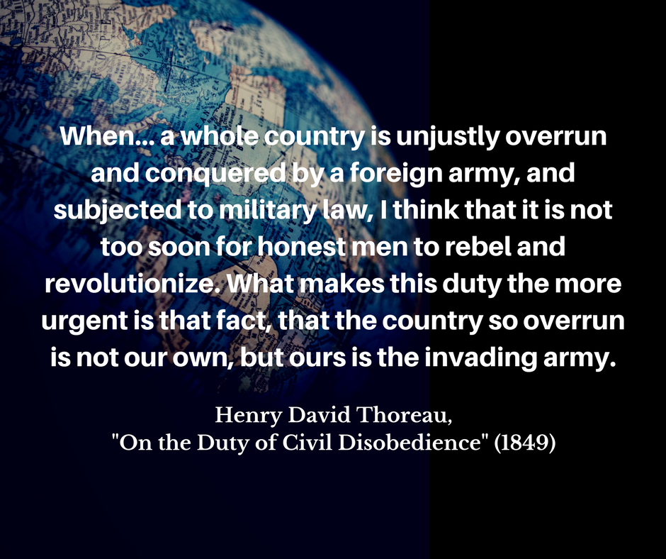 """image of a globe in dim lighting with words imposed over it: """"When... a whole country is unjustly overrun and conquered by a foreign army, and subjected to military law, I think that it is not too soon for honest men to rebel and revolutionize. What makes this duty the more urgent is that fact, that the country so overrun is not our own, but ours is the invading army. Henry David Thoreau, """"On the Duty of Civil Disobedience"""" (1849)"""""""