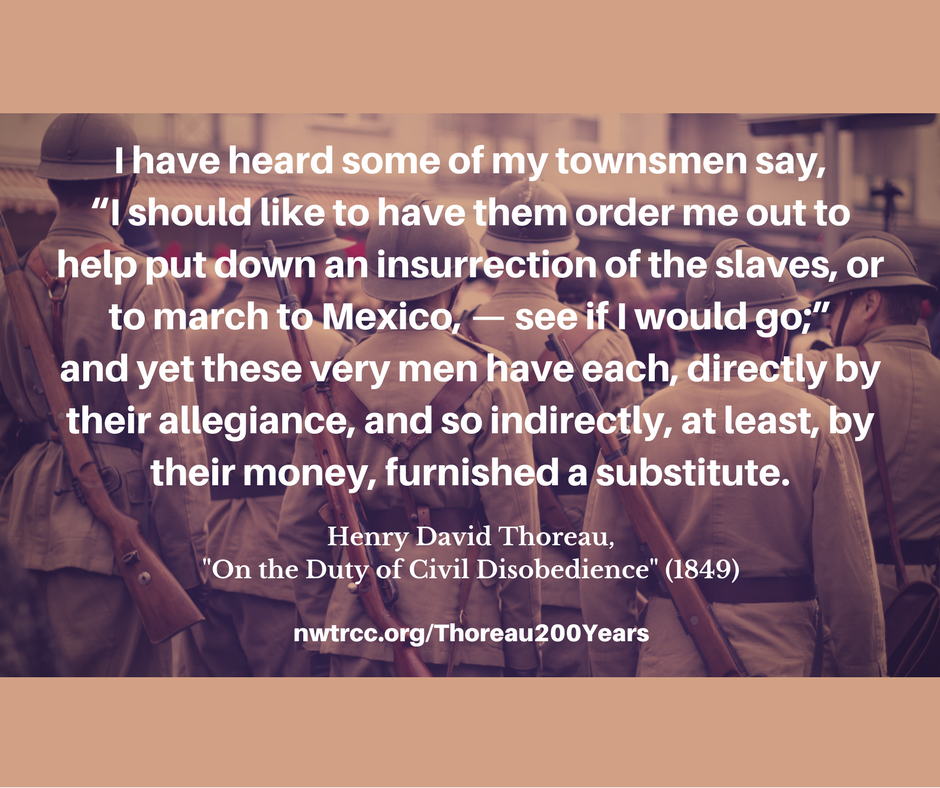"""sepia-toned picture of the backs of early 20th-century soldiers with text superimposed: """"I have heard some of my townsmen say, """"I should like to have them order me out to help put down an insurrection of the slaves, or to march to Mexico,—see if I would go;"""" and yet these very men have each, directly by their allegiance, and so indirectly, at least, by their money, furnished a substitute. Henry David Thoreau, """"On the Duty of Civil Disobedience"""" (1849), nwtrcc.org/Thoreau200years"""