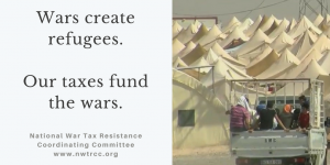 "on left: ""Wars create refugees. Our taxes fund the wars. National War Tax Resistance Coordinating Committee - www.nwtrcc.org"" on right: photo of truck driving toward refugee camp with many white tents."
