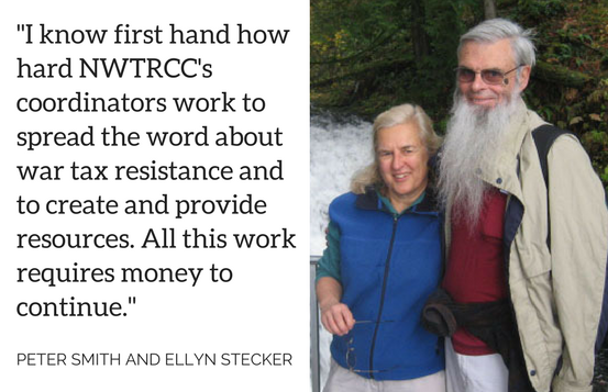 """""""I know first hand how hard NWTRCC's coordinators work to spread the word about war tax resistance and to create and provide resources. All this work requires money to continue."""" - Peter Smith and Ellyn Stecker"""